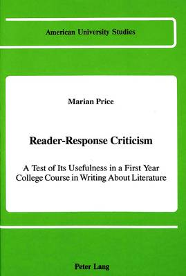Reader-Response Criticism: A Test of Its Usefulness in a First-Year College Course in Writing About Literature - American University Studies Series 4: English Language and Literature 109 (Hardback)