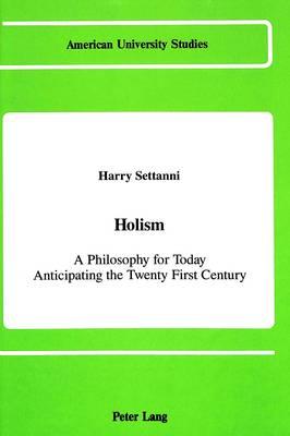 Holism: A Philosophy for Today Anticipating the Twenty-First Century - American University Studies, Series 5: Philosophy 84 (Hardback)