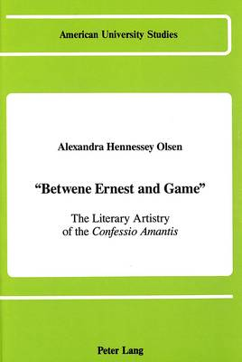 Betwene Ernest and Game: The Literary Artistry of the Confessio Amantis - American University Studies Series 4: English Language and Literature 110 (Hardback)