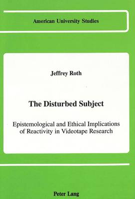 The Disturbed Subject: Epistemological and Ethical Implications of Reactivity in Videotape Research - American University Studies Series 8: Psychology 20 (Hardback)