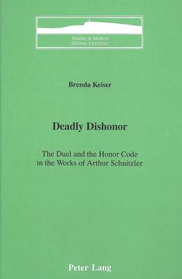Deadly Dishonor: The Duel and the Honor Code in the Works of Arthur Schnitzler - Studies in Modern German Literature 33 (Hardback)