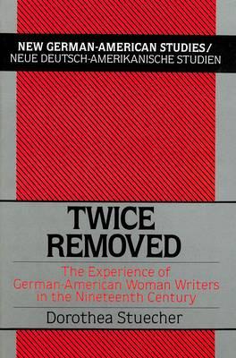 Twice Removed: The Experience of German-American Women Writers in the 19th Century - New German-American Studies/Neue Deutsch-Amerikanische Studien 1 (Hardback)