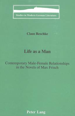 Life as a Man:: Contemporary Male-Female Relationships in the Novels of Max Frisch - Studies in Modern German Literature 34 (Hardback)