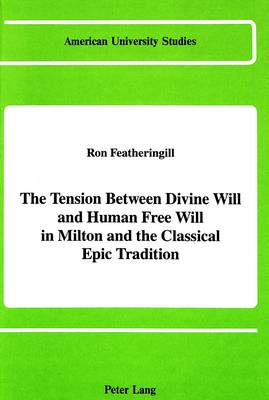 The Tension Between Divine Will and Human Free Will in Milton and the Classical Epic Tradition - American University Studies Series 4: English Language and Literature 113 (Hardback)