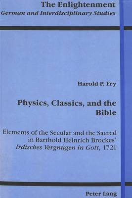 Physics, Classics, and the Bible: Elements of the Secular and the Sacred in Barthold Heinrich Brockes' Irdisches Vergneugen in Gott, 1721 - The Enlightenment German and Interdisciplinary Studies 2 (Hardback)