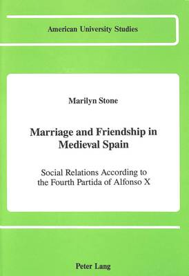 Marriage and Friendship in Medieval Spain: Social Relations According to the Fourth Partida of Alfonso X - American University Studies, Series 2: Romance, Languages & Literature 131 (Hardback)
