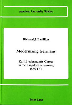 Modernizing Germany: Karl Biedermann's Career in the Kingdom of Saxony, 1835-1901 - American University Studies, Series 9: History 84 (Hardback)