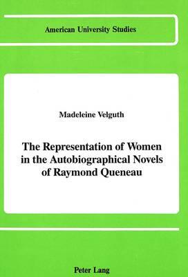 The Representation of Women in the Autobiographical Novels of Raymond Queneau - American University Studies, Series 2: Romance, Languages & Literature 133 (Hardback)