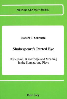 Shakespeare's Parted Eye: Perception, Knowledge and Meaning in the Sonnets and Plays - American University Studies Series 4: English Language and Literature 114 (Hardback)