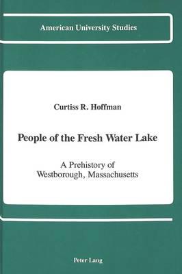 People of the Fresh Water Lake: A Prehistory of Westborough, Massachusetts - American University Studies Series 11: Anthropology/Sociology 47 (Hardback)