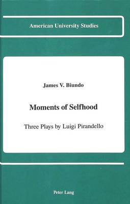 Moments of Selfhood: Three Plays by Luigi Pirandello - American University Studies, Series 2: Romance, Languages & Literature 135 (Hardback)