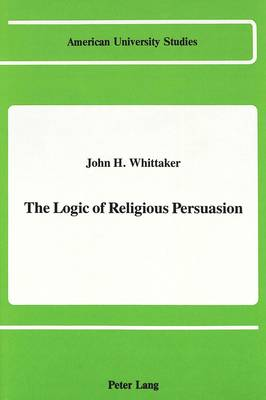 The Logic of Religious Persuasion - American University Studies, Series 7: Theology & Religion 71 (Hardback)