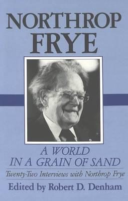 A World in a Grain of Sand: Twenty-two Interviews with Northrop Frye (Hardback)