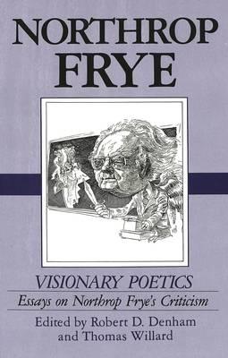 Visionary Poetics: Essays on Northrop Frye's Criticism (Hardback)
