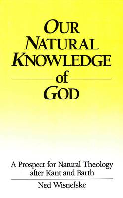 Our Natural Knowledge of God: A Prospect for Natural Theology After Kant and Barth (Hardback)