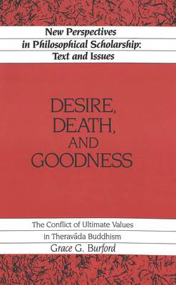 Desire, Death and Goodness: The Conflict of Ultimate Values in Theravada Buddhism - New Perspectives in Philosophical Scholarship Texts and Issues 1 (Hardback)