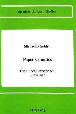 Paper Counties: The Illinois Experience, 1825-1867 - American University Studies   Series 25: Geography 4 (Hardback)