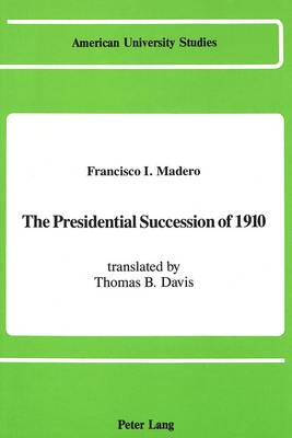 The Presidential Succession of 1910: Translated by Thomas B. Davis - American University Studies, Series 9: History 89 (Hardback)