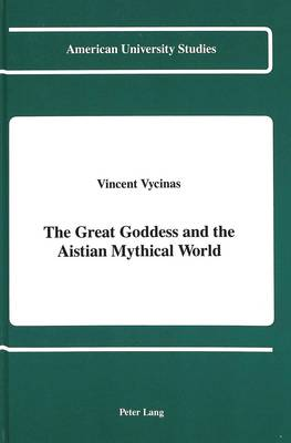 The Great Goddess and the Aistian Mythical World - American University Studies, Series 5: Philosophy 91 (Hardback)