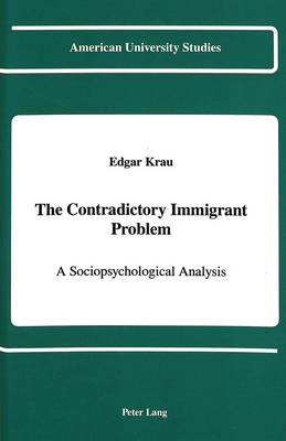 The Contradictory Immigrant Problem: A Sociopsychological Analysis - American University Studies Series 11: Anthropology/Sociology 50 (Hardback)