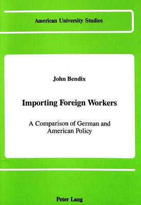 Importing Foreign Workers: A Comparison of German and American Policy - American University Studies Series 10: Political Science 26 (Hardback)