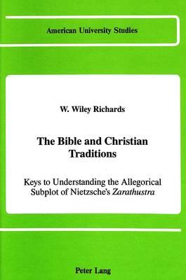The Bible and Christian Traditions: Keys to Understanding the Allegorical Subplot of Nietzsche's Zarathustra - American University Studies, Series 7: Theology & Religion 75 (Hardback)