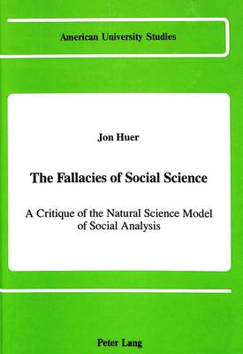 The Fallacies of Social Science: A Critique of the Natural Science Model of Social Analysis - American University Studies Series 11: Anthropology/Sociology 51 (Hardback)