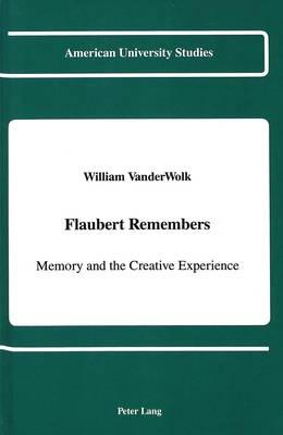 Flaubert Remembers: Memory and the Creative Experience - American University Studies, Series 2: Romance, Languages & Literature 148 (Hardback)