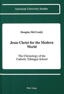 Jesus Christ for the Modern World: The Christology of the Catholic Tuebingen School - American University Studies, Series 7: Theology & Religion 77 (Hardback)