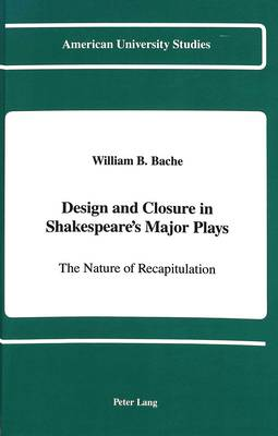 Design and Closure in Shakespeare's Major Plays: The Nature of Recapitulation - American University Studies Series 4: English Language and Literature 123 (Hardback)