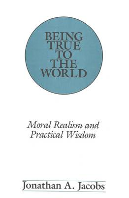Being True to the World: Moral Realism and Practical Wisdom - American University Studies, Series 5: Philosophy 102 (Hardback)