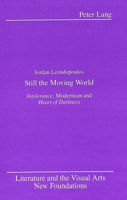 Still the Moving World: Intolerance, Modernism and Heart of Darkness - Literature and the Visual Arts New Foundations 7 (Hardback)