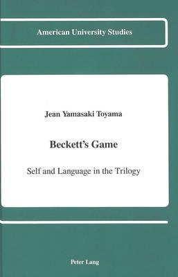 Beckett's Game: Self and Language in the Trilogy - American University Studies, Series 2: Romance, Languages & Literature 157 (Hardback)