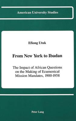 From New York to Ibadan: The Impact of African Questions on the Making of Ecumenical Mission Mandates, 1900-1958 - American University Studies, Series 7: Theology & Religion 82 (Hardback)