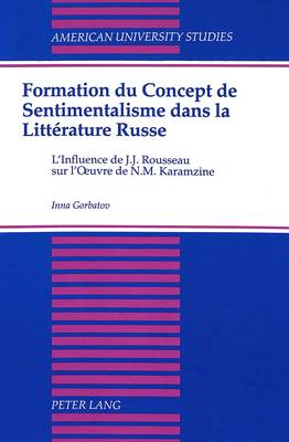 Formation du Concept de Sentimentalisme dans la Litterature Russe: L'Influence de J.J. Rousseau Sur L'oeuvre de N.M. Karamzine - American University Studies, Series 3: Comparative Literature 39 (Hardback)