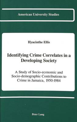 Identifying Crime Correlates in a Developing Society: A Study of Socio-economic and Socio-demographic Contributions to Crime in Jamaica, 1950-1984 - American University Studies Series 11: Anthropology/Sociology 54 (Hardback)