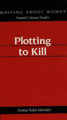 Plotting to Kill - Writing About Women Feminist Literary Studies 1 (Hardback)