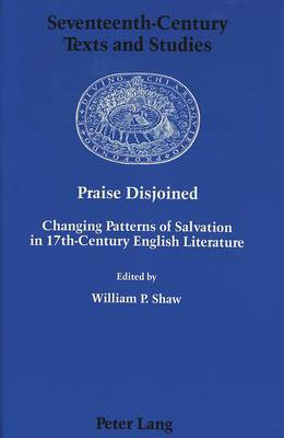Praise Disjoined: Changing Patterns of Salvation in 17th-Century English Literature - Seventeenth-Century Texts and Studies 2 (Hardback)