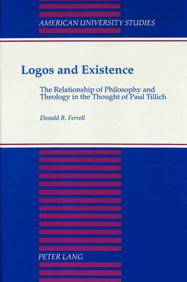 Logos and Existence: The Relationship of Philosophy and Theology in the Thought of Paul Tillich - American University Studies, Series 7: Theology & Religion 98 (Hardback)