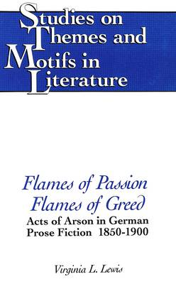 Flames of Passion, Flames of Greed: Acts of Arson in German Prose Fiction, 1850-1900 - Studies on Themes and Motifs in Literature 2 (Hardback)