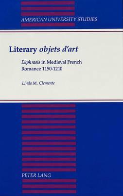 Literary Objets D'art: Ekphrasis in Medieval French Romance 1150-1210 - American University Studies, Series 2: Romance, Languages & Literature 166 (Hardback)