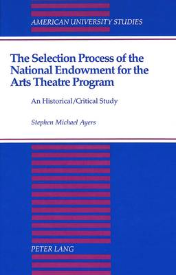 The Selection Process of the National Endowment for the Arts Theatre Program: An Historical/Critical Study - American University Studies, Series 19: General Literature 26 (Hardback)