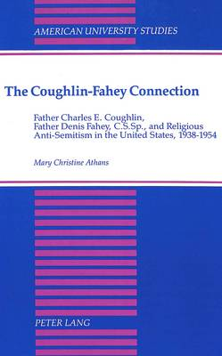 The Coughlin-Fahey Connection: Father Charles E. Coughlin,Father Denis Fahey,C.S.Sp.,and Religious Anti-Semitism in the United States,1938-1954 - American University Studies, Series 7: Theology & Religion 102 (Hardback)