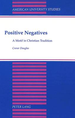 Positive Negatives: A Motif in Christian Tradition - American University Studies, Series 7: Theology & Religion 103 (Hardback)