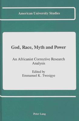 God, Race, Myth and Power: An Africanist Corrective Research Analysis - American University Studies, Series 7: Theology & Religion 96 (Hardback)