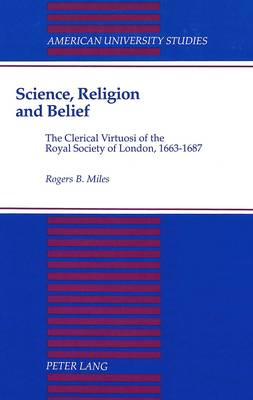Science, Religion, and Belief: The Clerical Virtuosi of the Royal Society of London, 1663-1687 - American University Studies, Series 7: Theology & Religion 106 (Hardback)