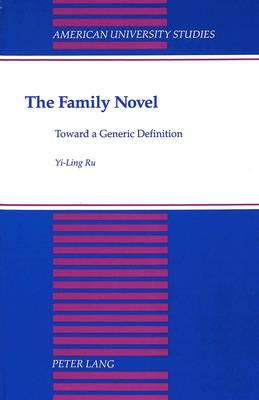 The Family Novel: Toward a Generic Definition - American University Studies, Series 19: General Literature 28 (Hardback)
