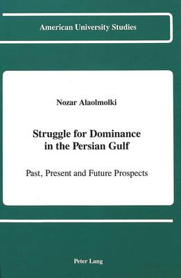 Struggle for Dominance in the Persian Gulf: Past, Present and Future Prospects - American University Studies Series 10: Political Science 31 (Hardback)