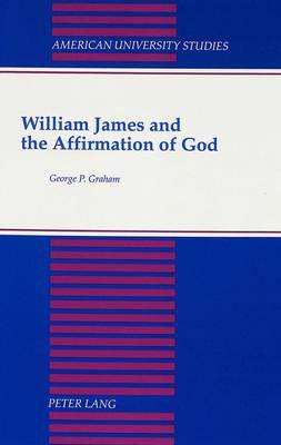 William James and the Affirmation of God - American University Studies, Series 7: Theology & Religion 110 (Hardback)