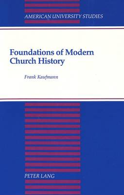 Foundations of Modern Church History: A Comparative Structural Analysis of Writings from August Neander and Ferdinand Christian Baur - American University Studies, Series 7: Theology & Religion 115 (Hardback)